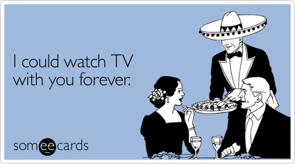 http://www.someecards.com/valentines-day-cards/i-could-watch-tv